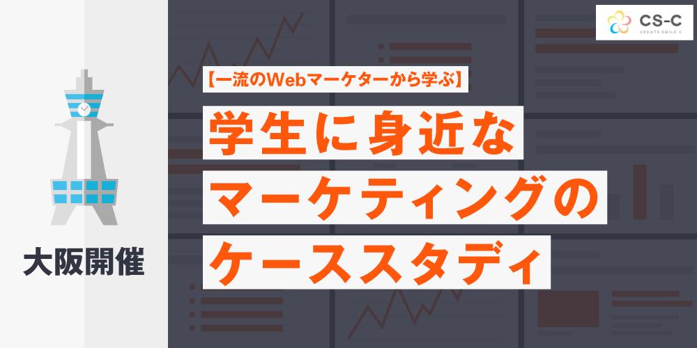 大阪開催【一流のWebマーケターから学ぶ】 学生にも身近なマーケティングのケーススタディ