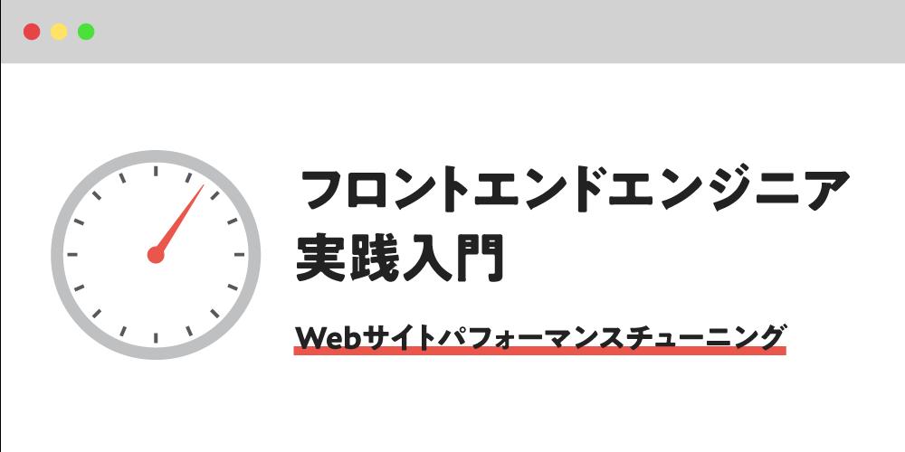 フロントエンドエンジニア実践入門 〜Webサイトパフォーマンスチューニング〜