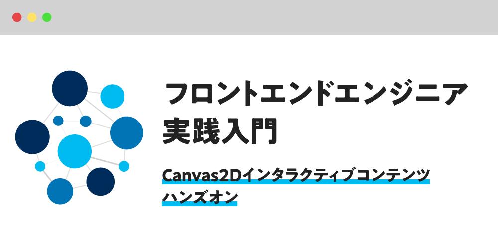 フロントエンドエンジニア実践入門  〜Canvas2Dインタラクティブコンテンツハンズオン〜