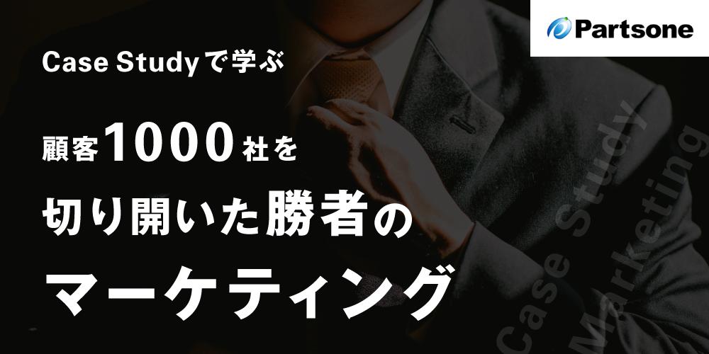 <Case Studyで学ぶ>顧客1000社を切り開いた勝者のマーケティング