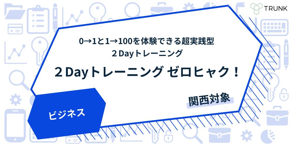 『ゼロヒャク!』起業家(0→1)と企業家(1→100)を体験できる超実践型2Dayトレーニング