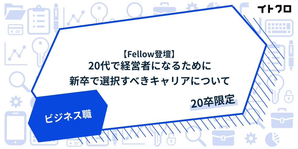 【エグゼクティブフェロー登壇】20代で経営者になるために新卒で選択すべきキャリアについて